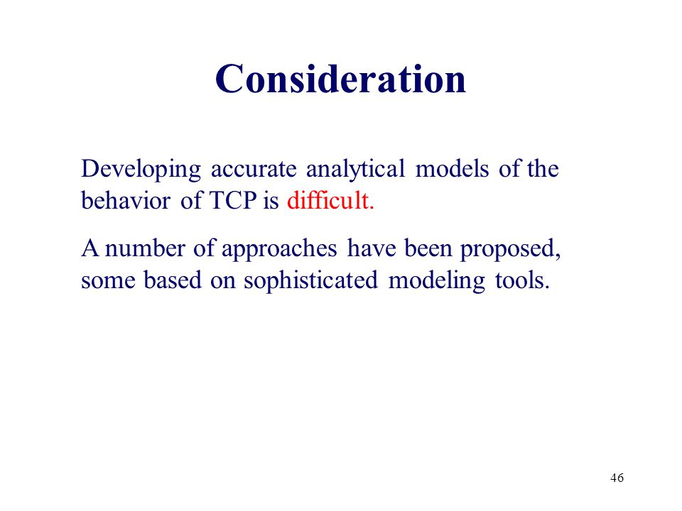 46 Developing accurate analytical models of the behavior of TCP is difficult.