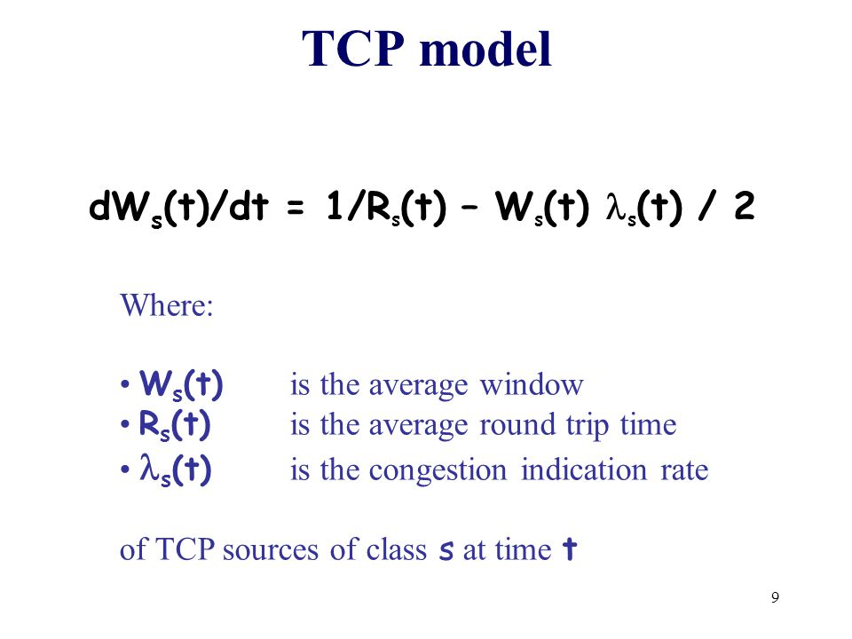 9 TCP model dW s (t)/dt = 1/R s (t) – W s (t) s (t) / 2 Where: W s (t) is the average window R s (t) is the average round trip time s (t) is the congestion indication rate of TCP sources of class s at time t