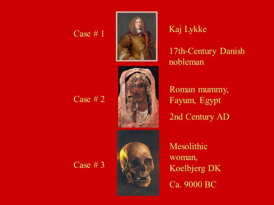 Case # 1 Case # 2 Case # 3 Kaj Lykke 17th-Century Danish nobleman Roman mummy, Fayum, Egypt 2nd Century AD Mesolithic woman, Koelbjerg DK Ca. 9000 BC