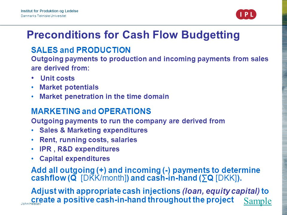 Institut for Produktion og Ledelse Danmarks Tekniske Universitet John Heebøll Budget on Profit & Loss Precondition: the cashflow budget Covers an extended period eg.: 1 year = Annual results Objectives: analysis, perspectives, key figures, profitability Consequences: Trim your business Benchmarking against your competitors' performance Benchmarking against your own previous performance Sanity check Sample