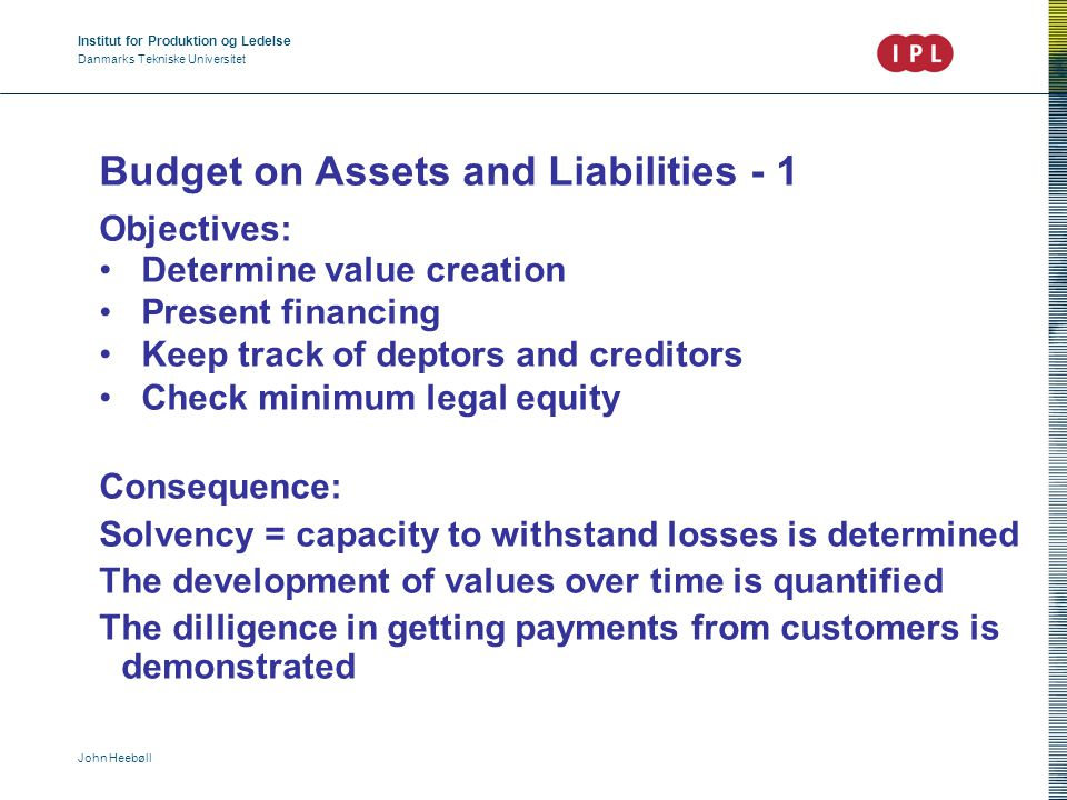 Institut for Produktion og Ledelse Danmarks Tekniske Universitet John Heebøll Budget on Assets & Liabilities - 2 Assets = Values owned by the company Liabilities = How are said values financed Assets = outstanding amounts owed to the company, cash, IPR, goodwill, buildings, cars, production facilities - - - depreciated to value as per to day.