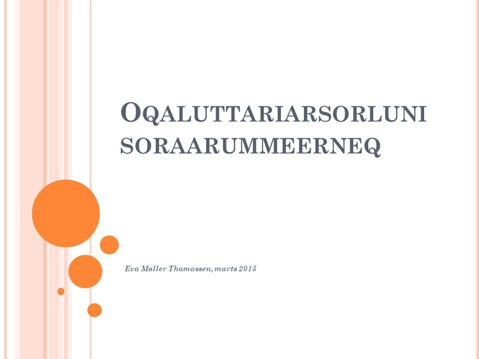 O QALUTTARIARSORLUNI SORAARUMMEERNEQ Eva Møller Thomassen, marts 2015