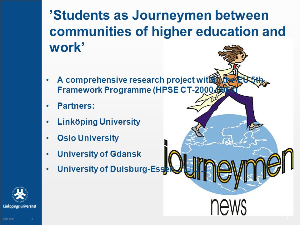 3 maj 20043 3 april 20153 'Students as Journeymen between communities of higher education and work' A comprehensive research project within the EU 5th Framework Programme (HPSE CT-2000-0068) Partners: Linköping University Oslo University University of Gdansk University of Duisburg-Essen