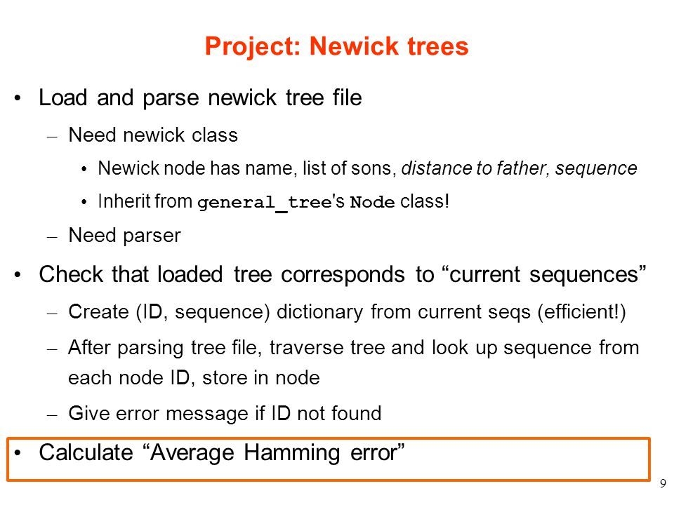 9 Project: Newick trees Load and parse newick tree file – Need newick class Newick node has name, list of sons, distance to father, sequence Inherit from general_tree s Node class.