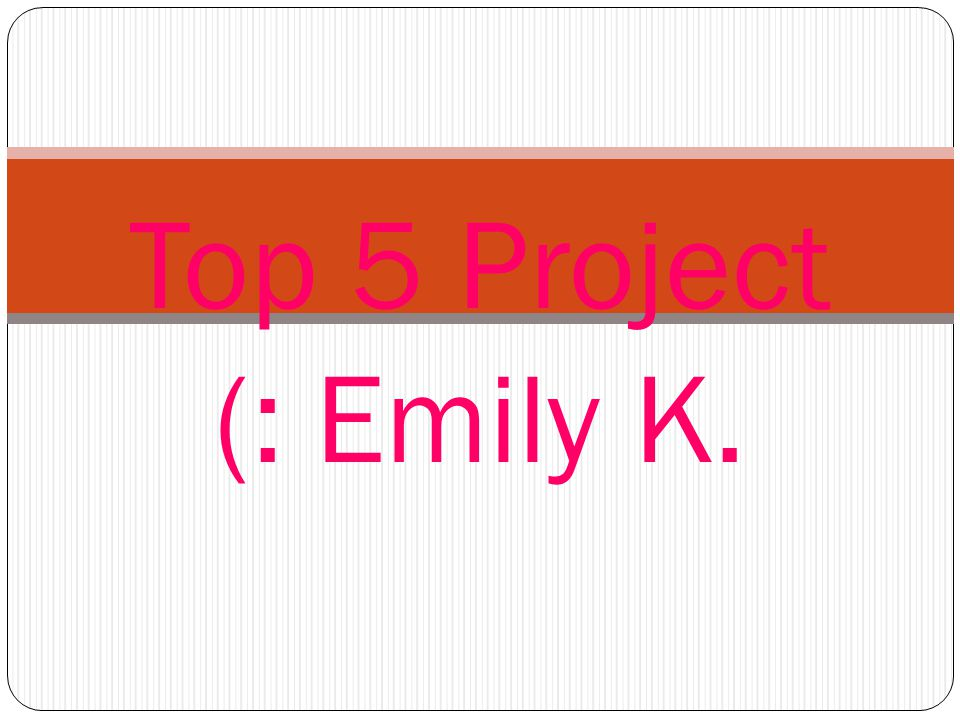Top 5 Project (: Emily K.