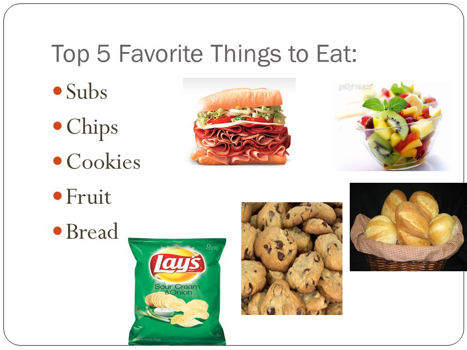 Top 5 Favorite Things to Eat: Subs Chips Cookies Fruit Bread