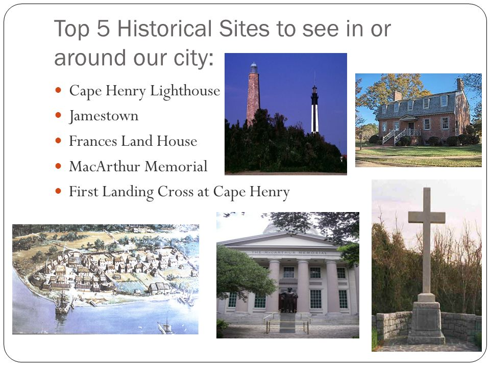 Top 5 Historical Sites to see in or around our city: Cape Henry Lighthouse Jamestown Frances Land House MacArthur Memorial First Landing Cross at Cape Henry
