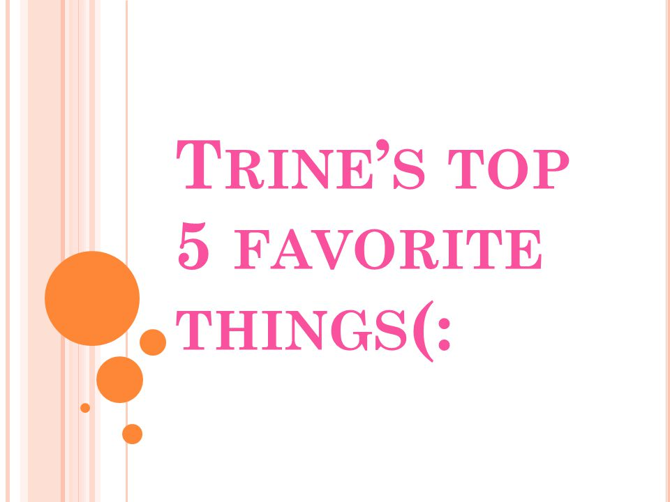 T RINE ' S TOP 5 FAVORITE THINGS (: