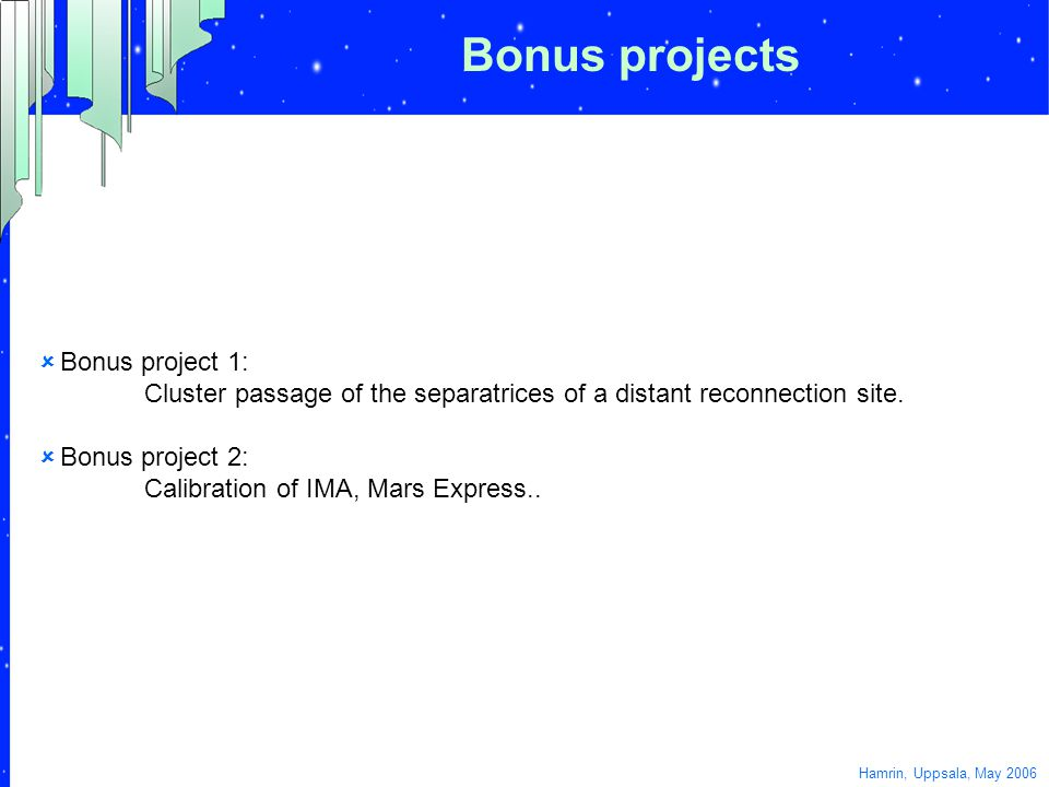 Bonus projects  Bonus project 1: Cluster passage of the separatrices of a distant reconnection site.  Bonus project 2: Calibration of IMA, Mars Expr