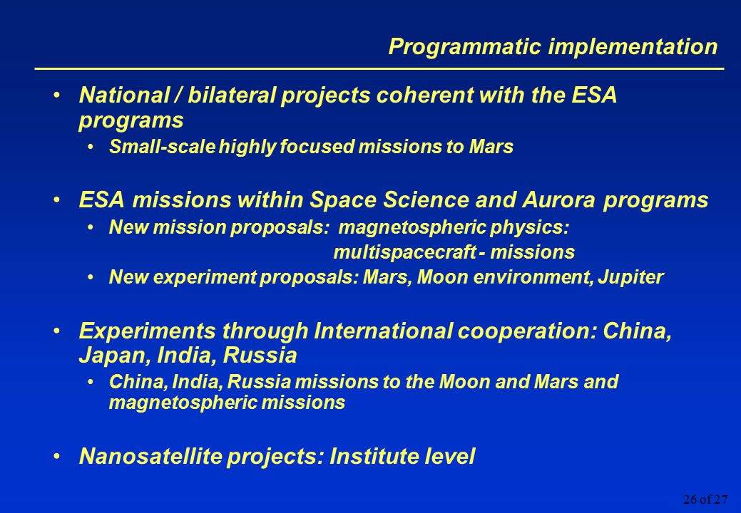 26 of 27 Programmatic implementation National / bilateral projects coherent with the ESA programs Small-scale highly focused missions to Mars ESA missions within Space Science and Aurora programs New mission proposals: magnetospheric physics: multispacecraft - missions New experiment proposals: Mars, Moon environment, Jupiter Experiments through International cooperation: China, Japan, India, Russia China, India, Russia missions to the Moon and Mars and magnetospheric missions Nanosatellite projects: Institute level
