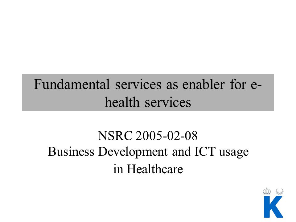 Fundamental services as enabler for e- health services NSRC 2005-02-08 Business Development and ICT usage in Healthcare