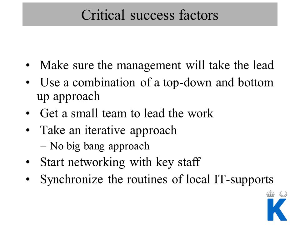 Critical success factors Make sure the management will take the lead Use a combination of a top-down and bottom up approach Get a small team to lead t