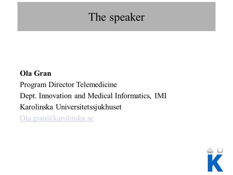 The speaker Ola Gran Program Director Telemedicine Dept. Innovation and Medical Informatics, IMI Karolinska Universitetssjukhuset Ola.gran@karolinska.