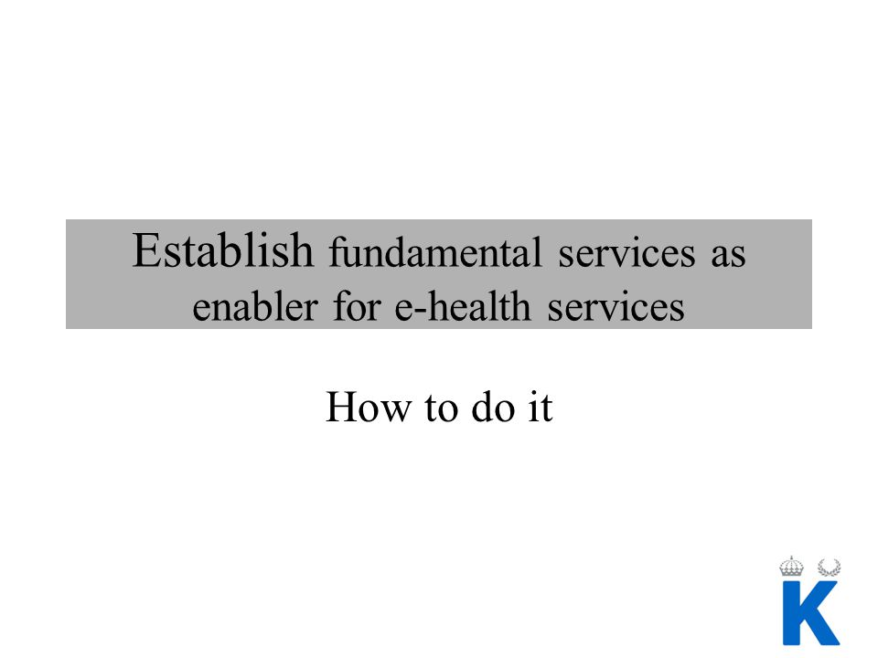 Establish fundamental services as enabler for e-health services How to do it