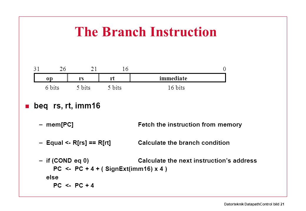 Datorteknik DatapathControl bild 21 The Branch Instruction beqrs, rt, imm16 –mem[PC]Fetch the instruction from memory –Equal <- R[rs] == R[rt]Calculate the branch condition –if (COND eq 0)Calculate the next instruction's address PC <- PC + 4 + ( SignExt(imm16) x 4 ) else PC <- PC + 4 oprsrtimmediate 016212631 6 bits16 bits5 bits