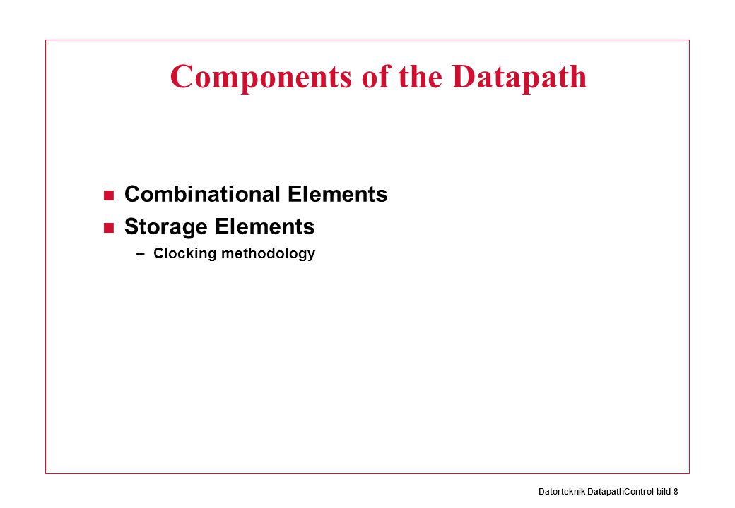 Datorteknik DatapathControl bild 8 Components of the Datapath Combinational Elements Storage Elements –Clocking methodology