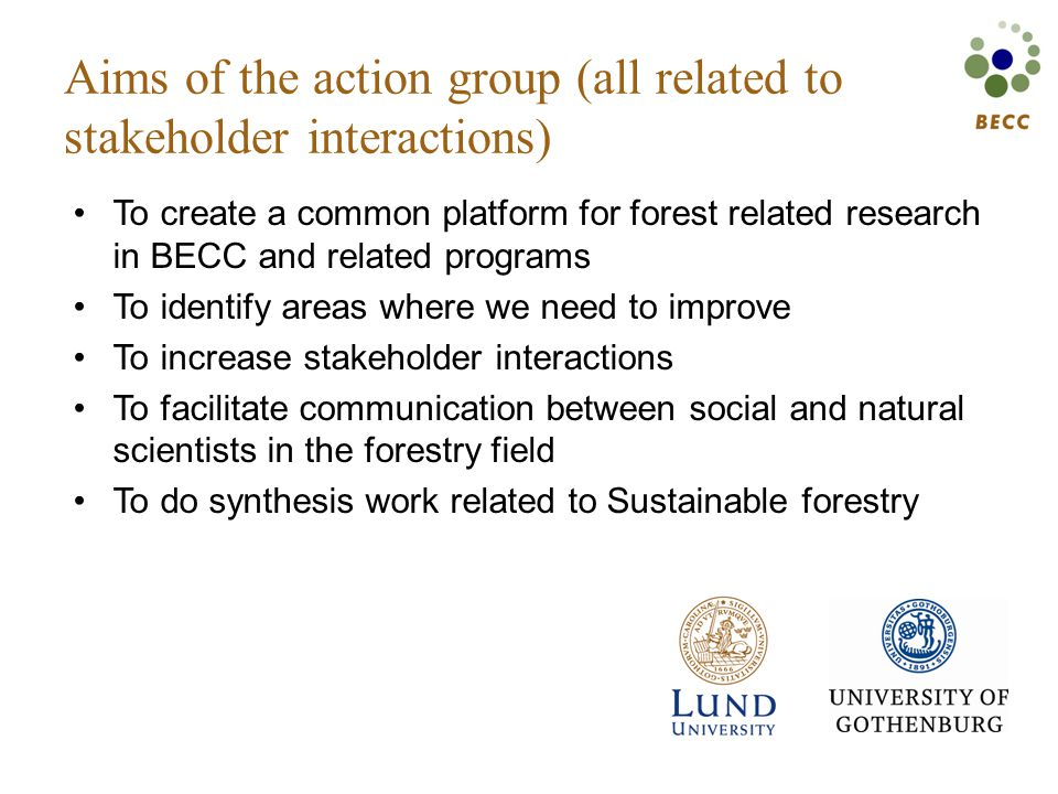 Aims of the action group (all related to stakeholder interactions) To create a common platform for forest related research in BECC and related programs To identify areas where we need to improve To increase stakeholder interactions To facilitate communication between social and natural scientists in the forestry field To do synthesis work related to Sustainable forestry