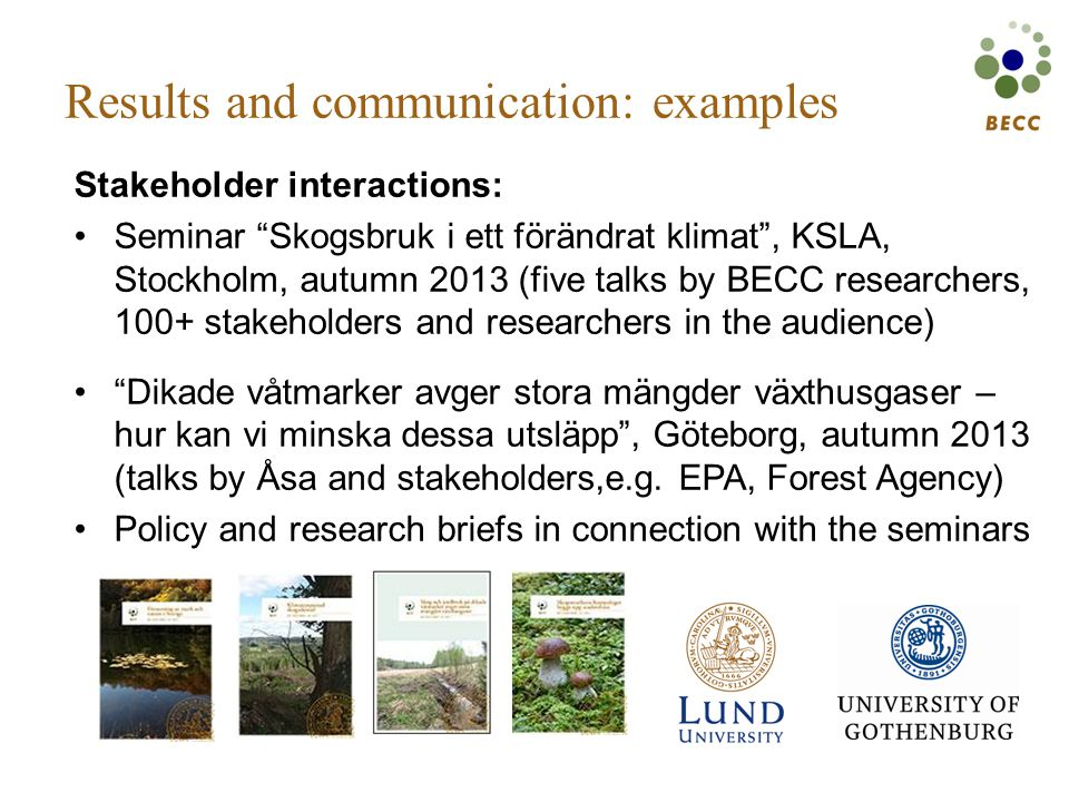 Results and communication: examples Stakeholder interactions: Seminar Skogsbruk i ett förändrat klimat , KSLA, Stockholm, autumn 2013 (five talks by BECC researchers, 100+ stakeholders and researchers in the audience) Dikade våtmarker avger stora mängder växthusgaser – hur kan vi minska dessa utsläpp , Göteborg, autumn 2013 (talks by Åsa and stakeholders,e.g.