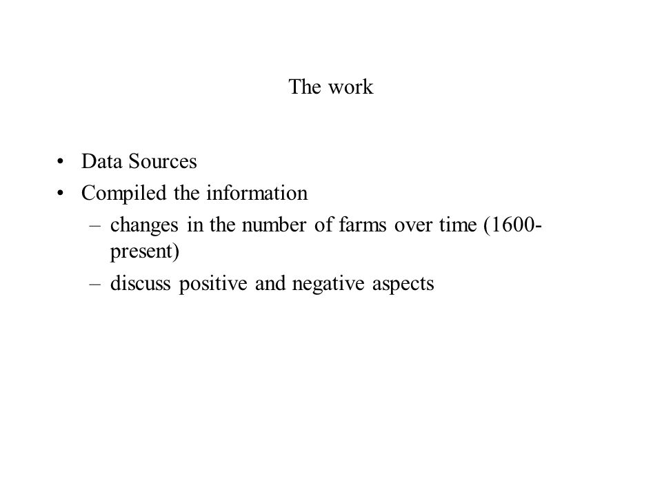The work Data Sources Compiled the information –changes in the number of farms over time (1600- present) –discuss positive and negative aspects