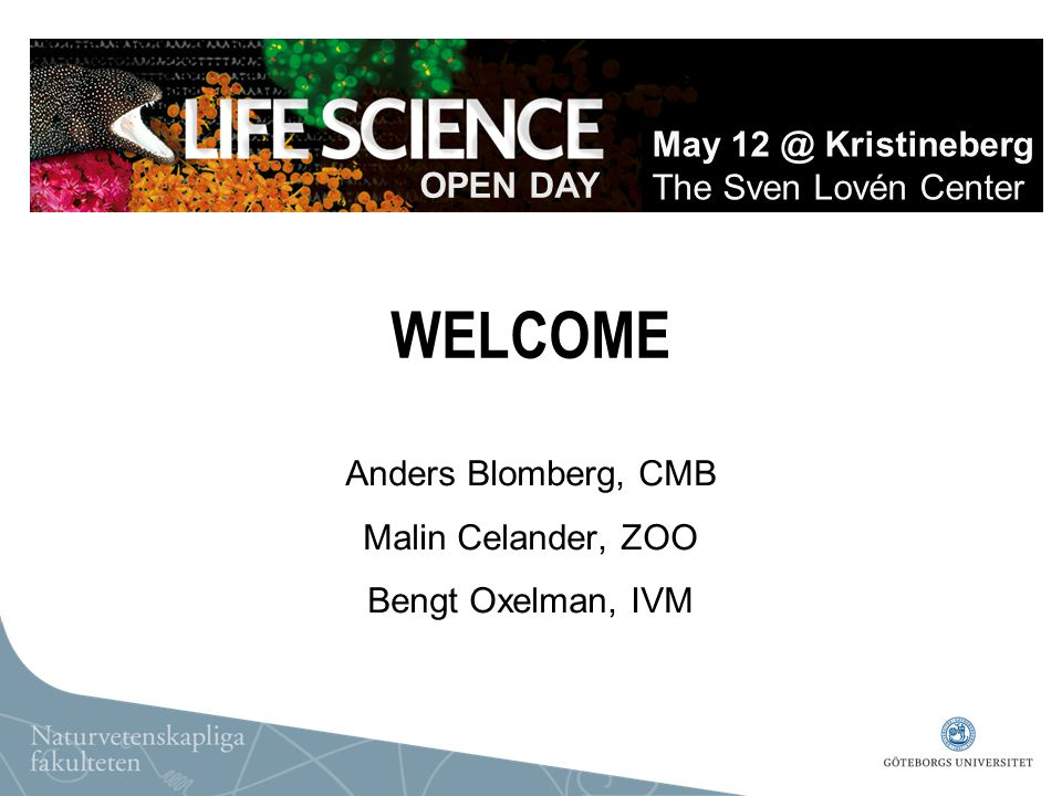 WELCOME Anders Blomberg, CMB Malin Celander, ZOO Bengt Oxelman, IVM OPEN DAY May 12 @ Kristineberg The Sven Lovén Center