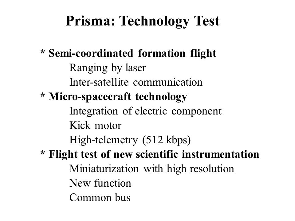 Prisma: Technology Test * Semi-coordinated formation flight Ranging by laser Inter-satellite communication * Micro-spacecraft technology Integration o