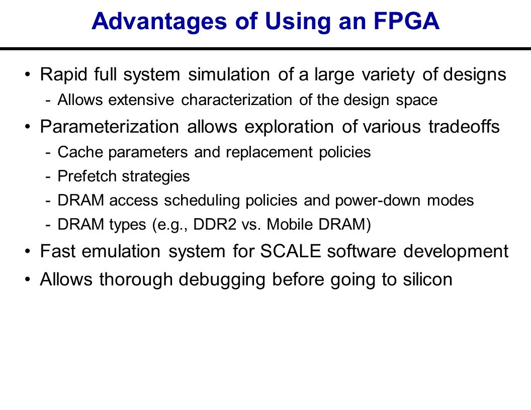 Advantages of Using an FPGA Rapid full system simulation of a large variety of designs ­Allows extensive characterization of the design space Parameterization allows exploration of various tradeoffs ­Cache parameters and replacement policies ­Prefetch strategies ­DRAM access scheduling policies and power-down modes ­DRAM types (e.g., DDR2 vs.