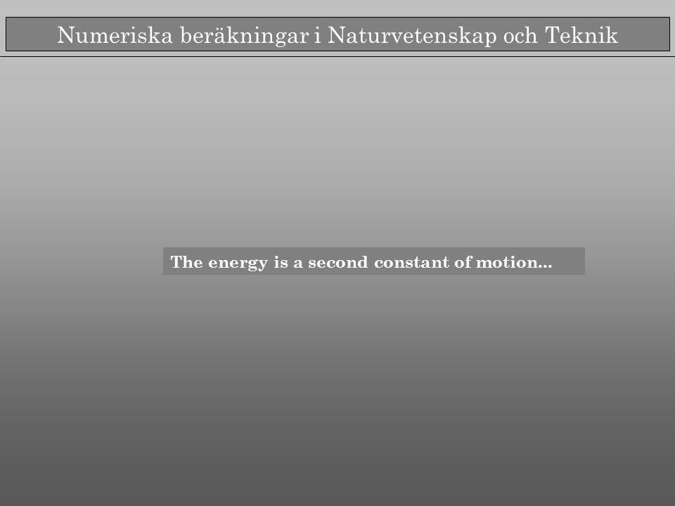 Numeriska beräkningar i Naturvetenskap och Teknik The energy is a second constant of motion...