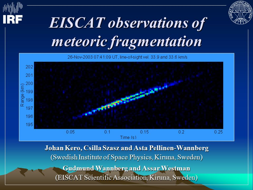 EISCAT observations of meteoric fragmentation Johan Kero, Csilla Szasz and Asta Pellinen-Wannberg (Swedish Institute of Space Physics, Kiruna, Sweden) Gudmund Wannberg and Assar Westman (EISCAT Scientific Association, Kiruna, Sweden)
