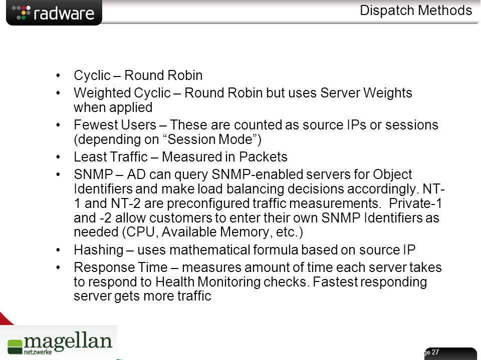 Page 27 Dispatch Methods Cyclic – Round Robin Weighted Cyclic – Round Robin but uses Server Weights when applied Fewest Users – These are counted as source IPs or sessions (depending on Session Mode ) Least Traffic – Measured in Packets SNMP – AD can query SNMP-enabled servers for Object Identifiers and make load balancing decisions accordingly.