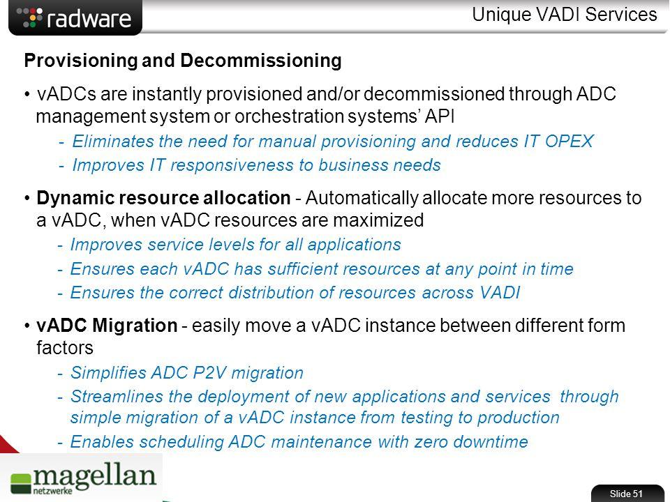 Unique VADI Services Provisioning and Decommissioning vADCs are instantly provisioned and/or decommissioned through ADC management system or orchestration systems' API -Eliminates the need for manual provisioning and reduces IT OPEX -Improves IT responsiveness to business needs Dynamic resource allocation - Automatically allocate more resources to a vADC, when vADC resources are maximized -Improves service levels for all applications -Ensures each vADC has sufficient resources at any point in time -Ensures the correct distribution of resources across VADI vADC Migration - easily move a vADC instance between different form factors -Simplifies ADC P2V migration -Streamlines the deployment of new applications and services through simple migration of a vADC instance from testing to production -Enables scheduling ADC maintenance with zero downtime Slide 51