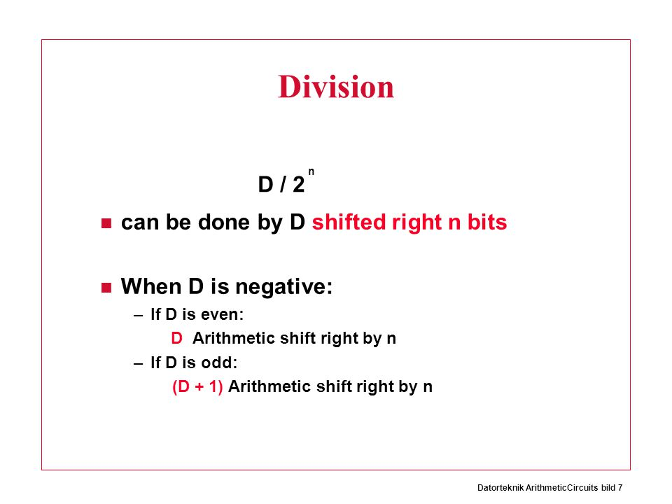 Datorteknik ArithmeticCircuits bild 7 Division can be done by D shifted right n bits When D is negative: –If D is even: D Arithmetic shift right by n –If D is odd: (D + 1) Arithmetic shift right by n D / 2 n