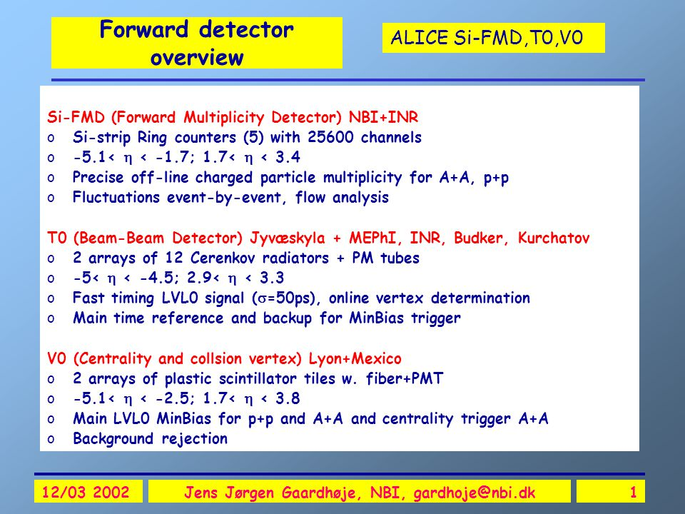 ALICE Si-FMD,T0,V0 12/03 2002Jens Jørgen Gaardhøje, NBI, gardhoje@nbi.dk1 Forward detector overview Si-FMD (Forward Multiplicity Detector) NBI+INR oSi-strip Ring counters (5) with 25600 channels o-5.1<  < -1.7; 1.7<  < 3.4 oPrecise off-line charged particle multiplicity for A+A, p+p oFluctuations event-by-event, flow analysis T0 (Beam-Beam Detector) Jyvæskyla + MEPhI, INR, Budker, Kurchatov o2 arrays of 12 Cerenkov radiators + PM tubes o-5<  < -4.5; 2.9<  < 3.3 oFast timing LVL0 signal (  =50ps), online vertex determination oMain time reference and backup for MinBias trigger V0 (Centrality and collsion vertex) Lyon+Mexico o2 arrays of plastic scintillator tiles w.