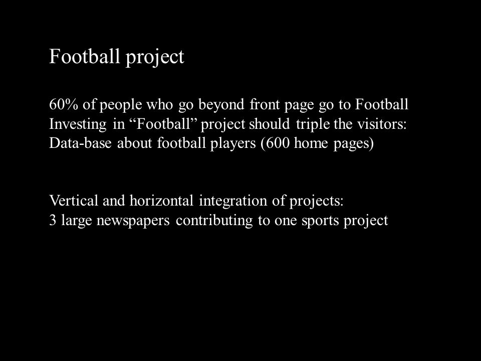 2002 09 2817 Football project 60% of people who go beyond front page go to Football Investing in Football project should triple the visitors: Data-base about football players (600 home pages) Vertical and horizontal integration of projects: 3 large newspapers contributing to one sports project