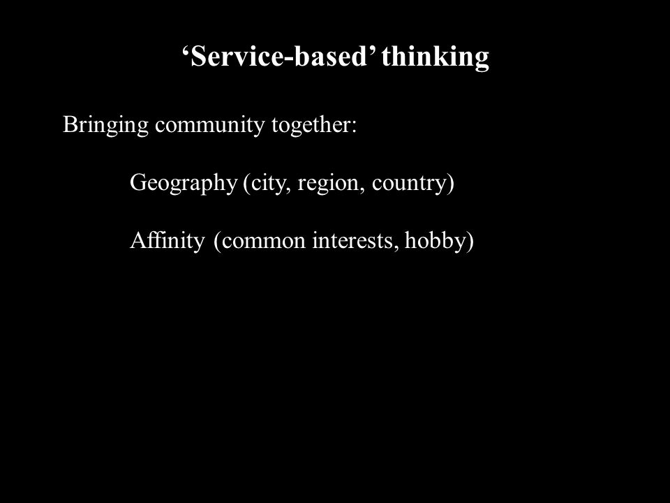2002 09 282 'Service-based' thinking Bringing community together: Geography (city, region, country) Affinity (common interests, hobby)