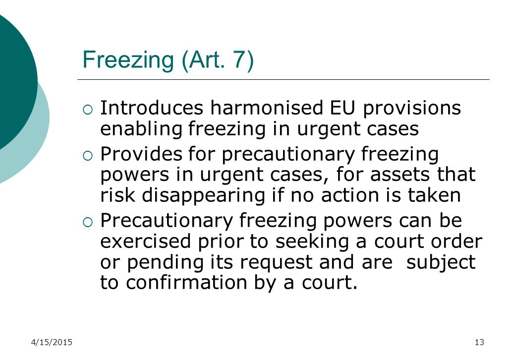 4/15/201513 Freezing (Art. 7)  Introduces harmonised EU provisions enabling freezing in urgent cases  Provides for precautionary freezing powers in