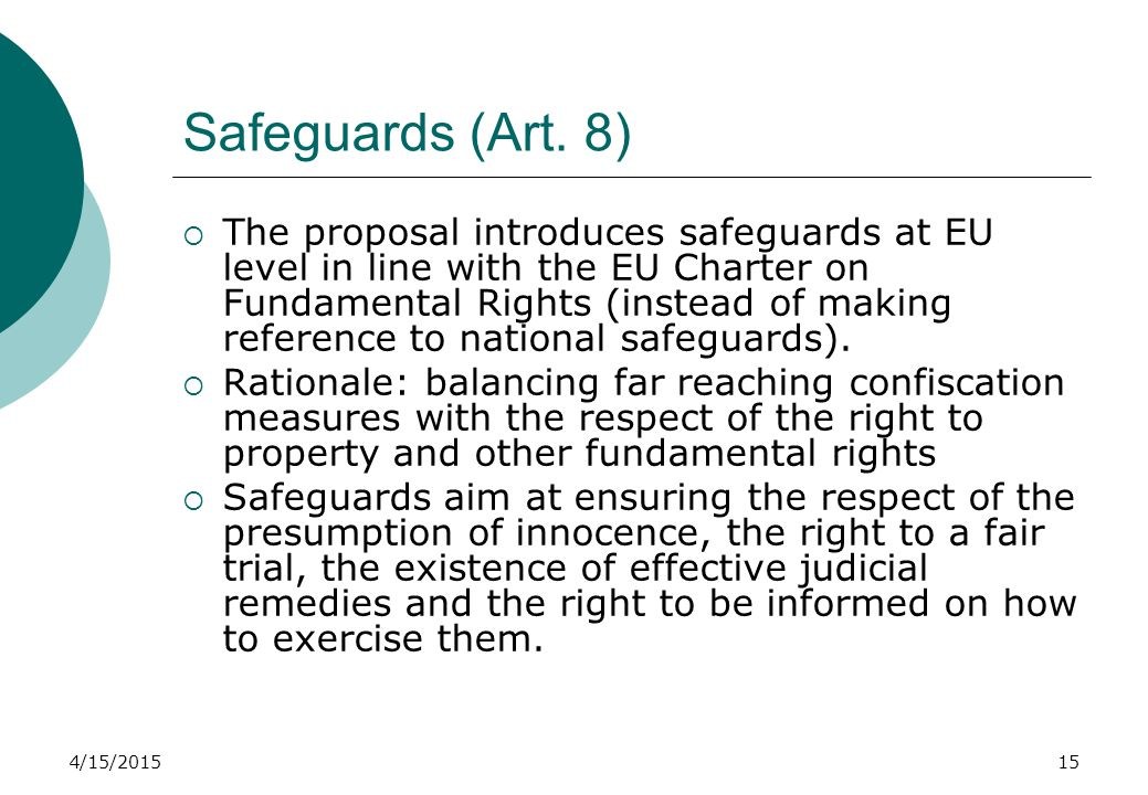 4/15/201515 Safeguards (Art. 8)  The proposal introduces safeguards at EU level in line with the EU Charter on Fundamental Rights (instead of making
