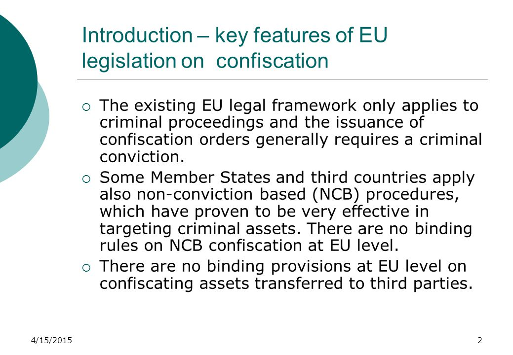 4/15/20152 Introduction – key features of EU legislation on confiscation  The existing EU legal framework only applies to criminal proceedings and the issuance of confiscation orders generally requires a criminal conviction.