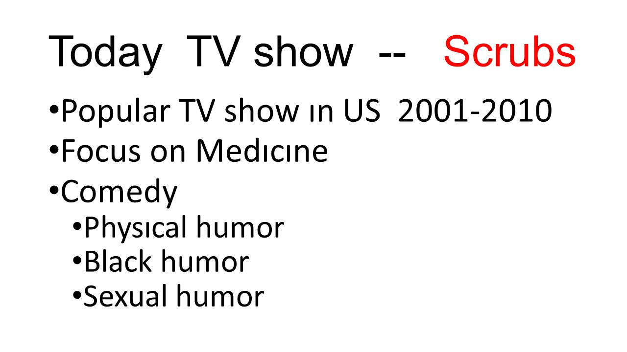 Today TV show -- Scrubs Popular TV show ın US 2001-2010 Focus on Medıcıne Comedy Physıcal humor Black humor Sexual humor