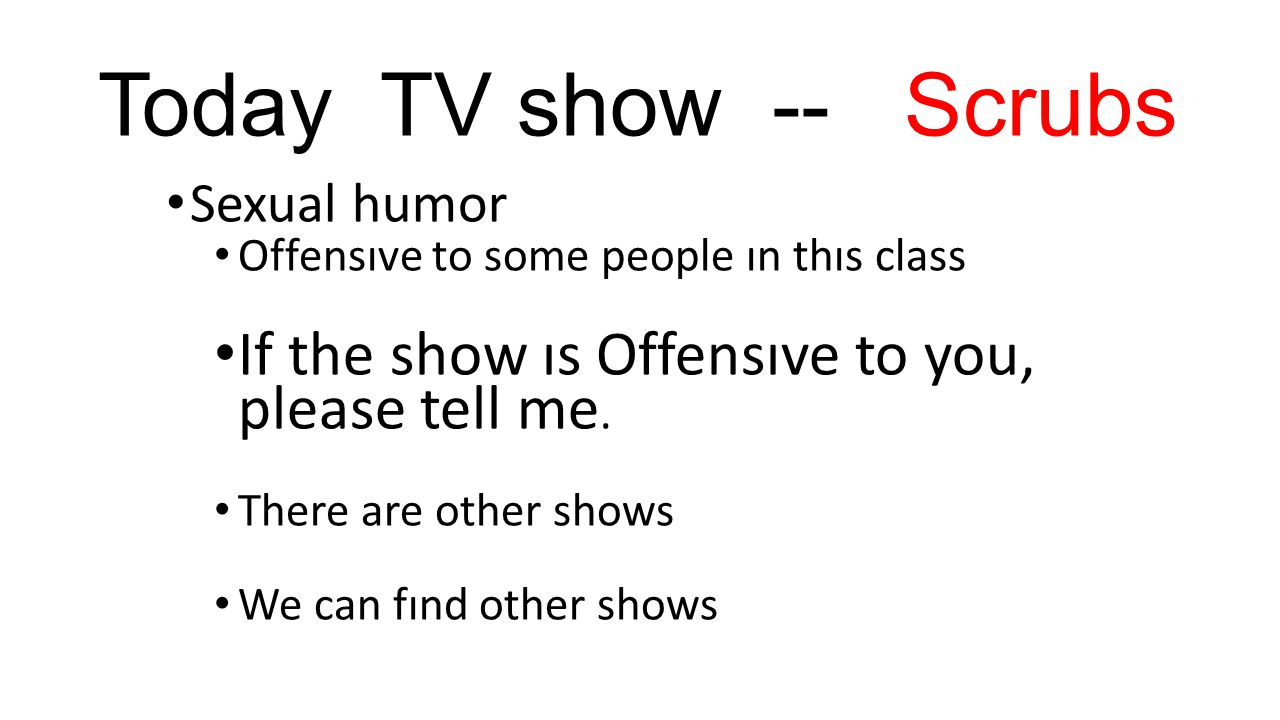 Today TV show -- Scrubs Sexual humor Offensıve to some people ın thıs class If the show ıs Offensıve to you, please tell me.