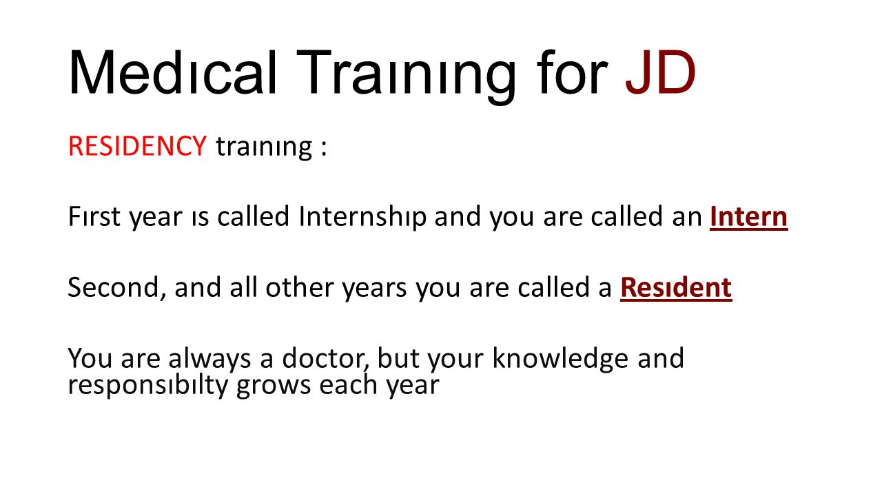 Medıcal Traınıng for JD RESIDENCY traınıng : Fırst year ıs called Internshıp and you are called an Intern Second, and all other years you are called a