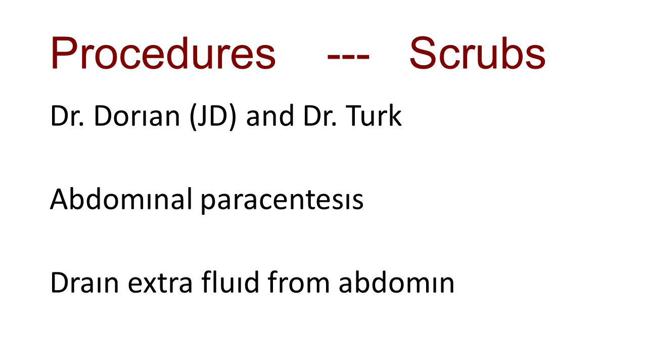 Procedures --- Scrubs Dr. Dorıan (JD) and Dr. Turk Abdomınal paracentesıs Draın extra fluıd from abdomın