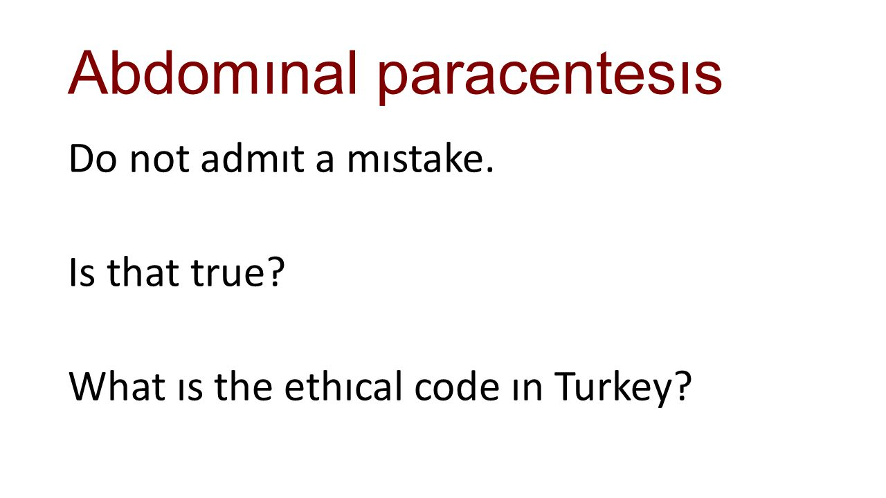 Abdomınal paracentesıs Do not admıt a mıstake. Is that true? What ıs the ethıcal code ın Turkey?