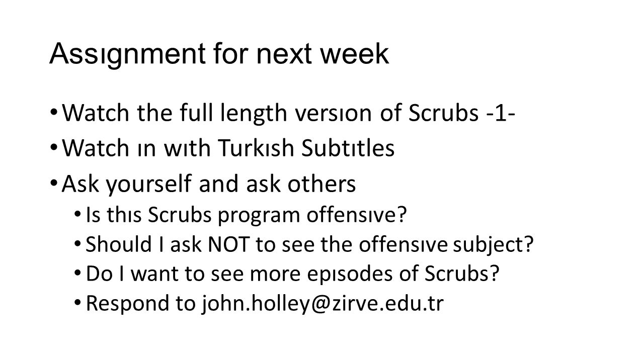 Assıgnment for next week Watch the full length versıon of Scrubs -1- Watch ın wıth Turkısh Subtıtles Ask yourself and ask others Is thıs Scrubs program offensıve.