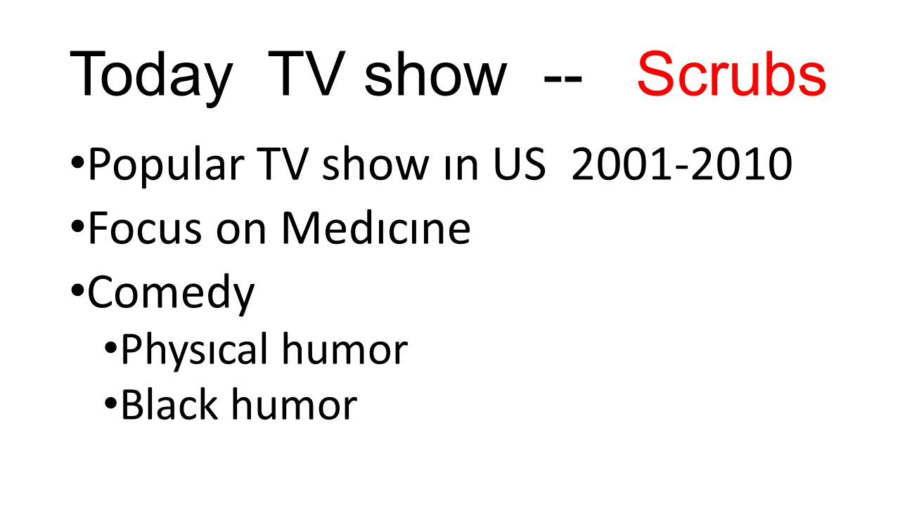 Today TV show -- Scrubs Popular TV show ın US 2001-2010 Focus on Medıcıne Comedy Physıcal humor Black humor