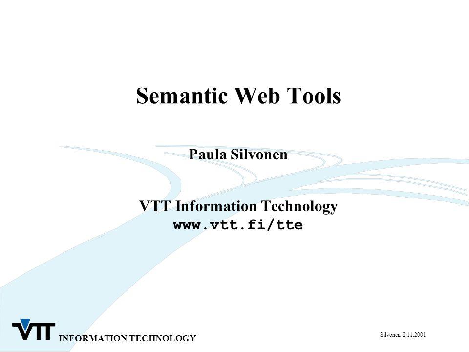 INFORMATION TECHNOLOGY Silvonen 2.11.2001 Semantic Web Tools Paula Silvonen VTT Information Technology www.vtt.fi/tte