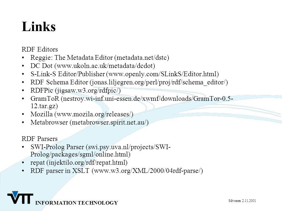 INFORMATION TECHNOLOGY Silvonen 2.11.2001 Links RDF Editors Reggie: The Metadata Editor (metadata.net/dstc) DC Dot (www.ukoln.ac.uk/metadata/dcdot) S-Link-S Editor/Publisher (www.openly.com/SLinkS/Editor.html) RDF Schema Editor (jonas.liljegren.org/perl/proj/rdf/schema_editor/) RDFPic (jigsaw.w3.org/rdfpic/) GramToR (nestroy.wi-inf.uni-essen.de/xwmf/downloads/GramTor-0.5- 12.tar.gz) Mozilla (www.mozila.org/releases/) Metabrowser (metabrowser.spirit.net.au/) RDF Parsers SWI-Prolog Parser (swi.psy.uva.nl/projects/SWI- Prolog/packages/sgml/online.html) repat (injektilo.org/rdf/repat.html) RDF parser in XSLT (www.w3.org/XML/2000/04rdf-parse/)