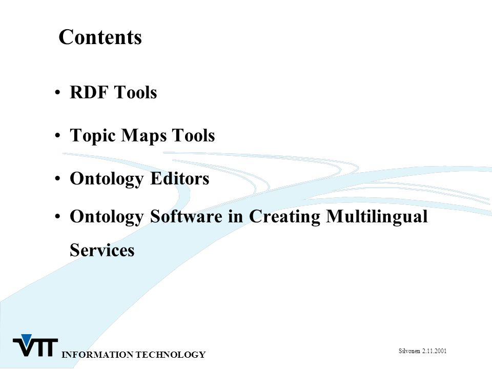 INFORMATION TECHNOLOGY Silvonen 2.11.2001 RDF Tools Topic Maps Tools Ontology Editors Ontology Software in Creating Multilingual Services Contents