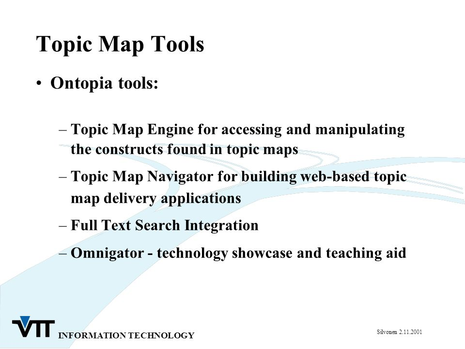 INFORMATION TECHNOLOGY Silvonen 2.11.2001 Topic Map Tools Ontopia tools: –Topic Map Engine for accessing and manipulating the constructs found in topic maps –Topic Map Navigator for building web-based topic map delivery applications –Full Text Search Integration –Omnigator - technology showcase and teaching aid