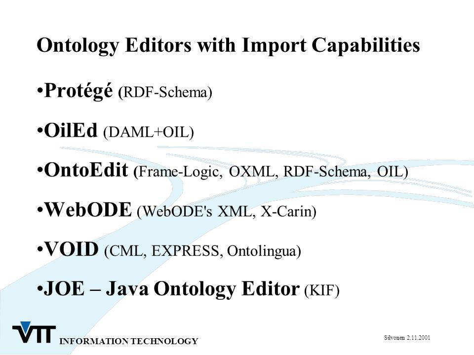 INFORMATION TECHNOLOGY Silvonen 2.11.2001 Ontology Editors with Import Capabilities Protégé (RDF-Schema) OilEd (DAML+OIL) OntoEdit (Frame-Logic, OXML, RDF-Schema, OIL) WebODE (WebODE s XML, X-Carin) VOID (CML, EXPRESS, Ontolingua) JOE – Java Ontology Editor (KIF)