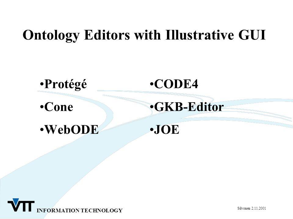 INFORMATION TECHNOLOGY Silvonen 2.11.2001 Ontology Editors with Illustrative GUI Protégé Cone WebODE CODE4 GKB-Editor JOE